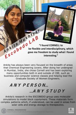 "Ankita Mukhtyar of the Escobedo Lab:  ""I found Cornell to be flexible and interdisciplinary which gave me the freedom to study what I found interesting.""  Ankita has always been very focused on the breadth of areas that chemical engineering covers.After completing her undergrad in Mumbai, India, she chose Cornell and has been exploring many opportunities in and outside of CBE, such as business and computer science and helping lead the Graduate Society of Women Engineers."